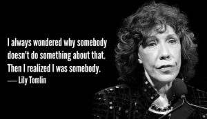 Lily Tomlin saying: I always wondered why somebody didn't do something about that. Then I realized I was somebody.