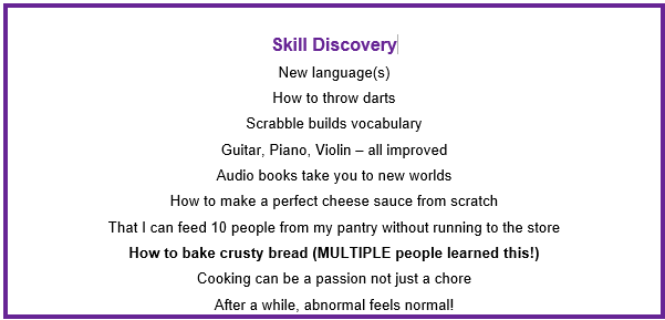 Box listing Skills Discovery from being stuck at home during pandemic - new language, how to throw darts, scrabble builds vocabulary, musical instruments - improved playing, audio books, making cheese, feeding 10 people from cupboard, bake crusty bread, cooking as a passion